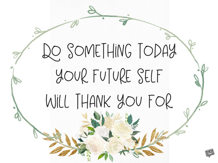 Do something today your future self will thank you for.