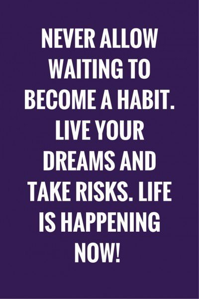 Never allow waiting to become a habit. Live your dreams and take risks. Life is happening now!