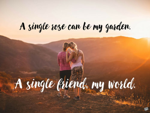 A single rose can be my garden. A single friend, my world.