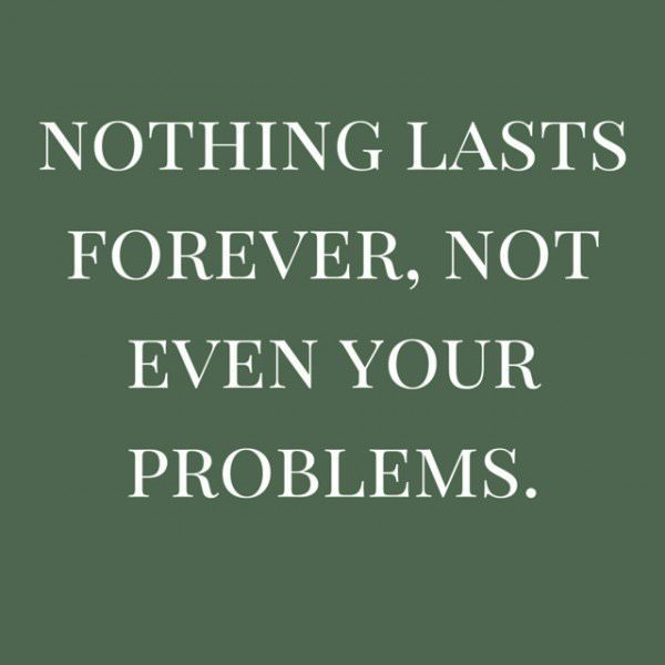 Nothing lasts forever, not even your problems.