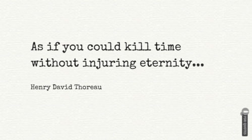 As if you could kill time without injuring eternity. Henry David Thoreau