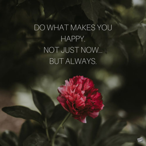 Do what makes you happy. Not just now... but always.