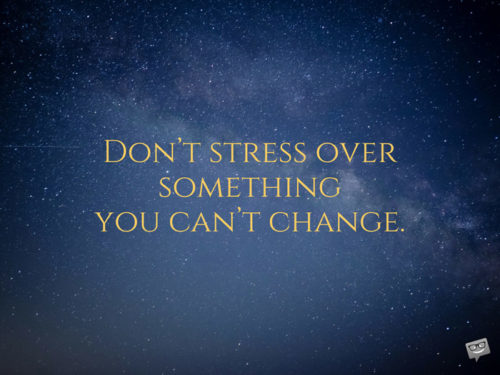 Don't stress over something you can't change.