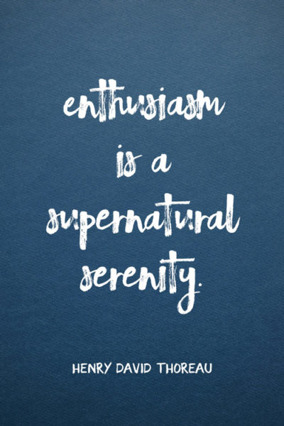 Enthusiasm is a supernatural serenity.