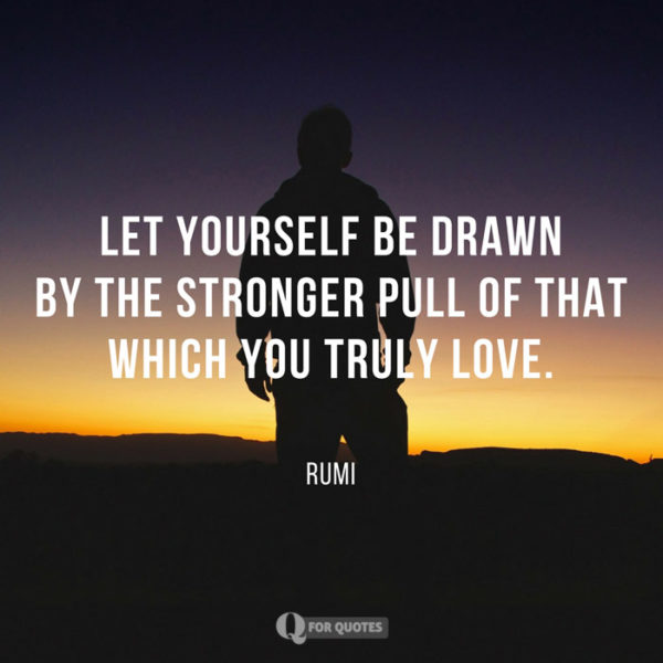 Let yourself be drawn by the stronger pull that which you truly love. Rumi
