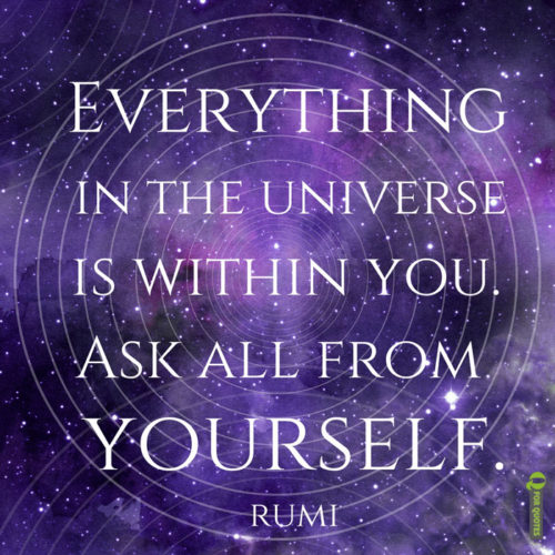 Everything in the universe is within you. Ask all from yourself. Rumi