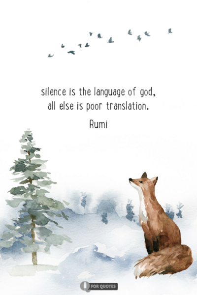 Silence is the language of god, all else is poor translation. Rumi