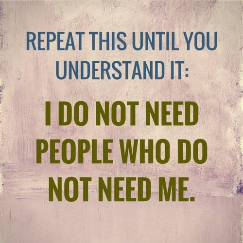 Repeat this until you understand it: I do not need people who do not need me.