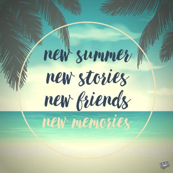 New Summer, new stories, new friends, new memories.