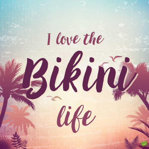 I love the bikini life.