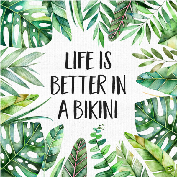 Life is better in a bikini.