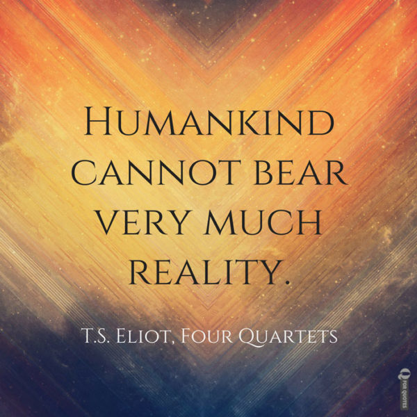 Humankind cannot bear very much reality. T.S. Eliot, Four Quartets