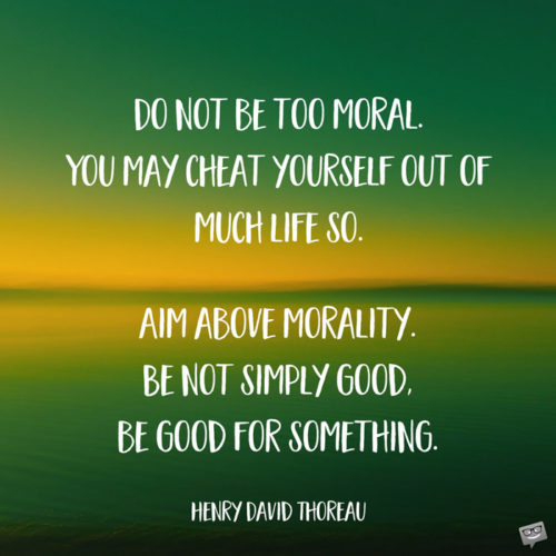Do not be too moral. You may cheat yourself out of much life so. Aim above morality. Be not simply good, be good for something. Henry David Thoreau
