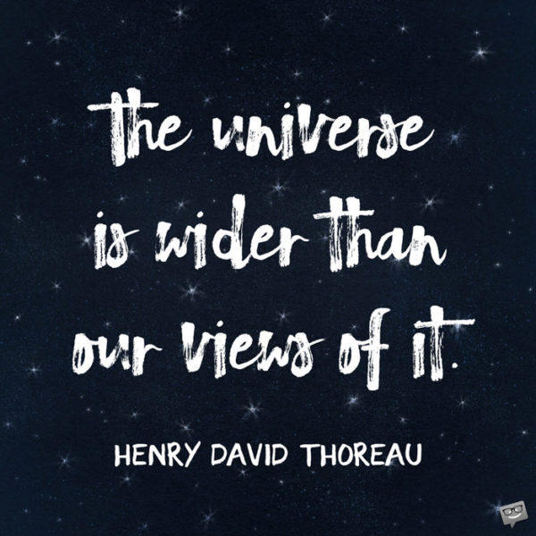 The universe is wider than our views of it. Henry David Thoreau