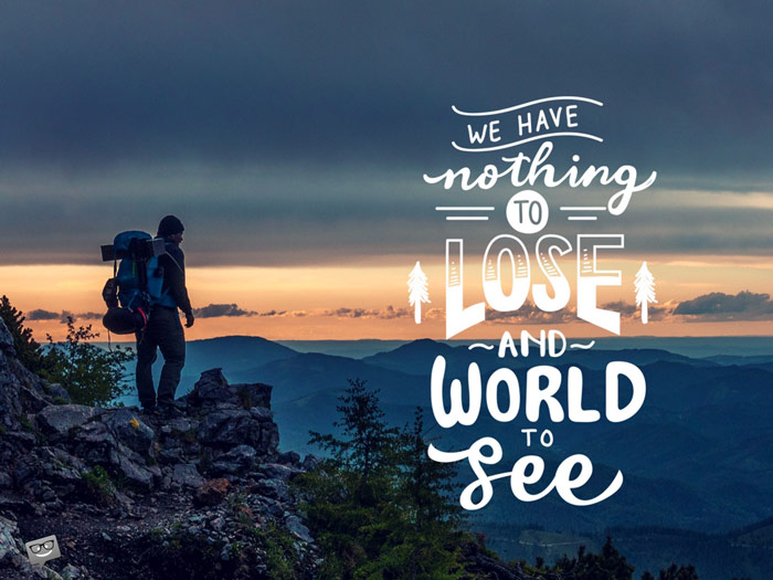 We have nothing to lose and a world to see.