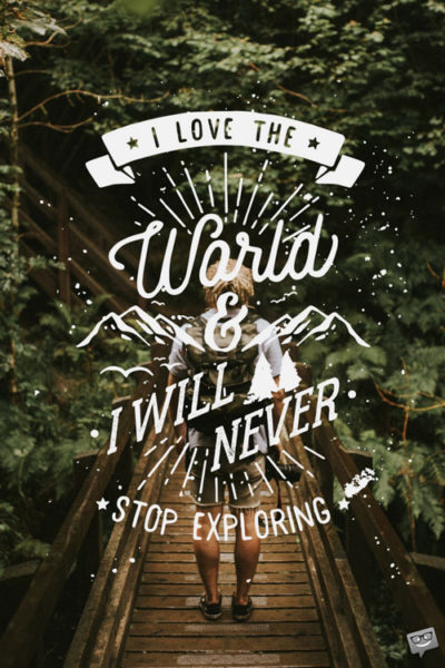 I love the world and I will never stop exploring!
