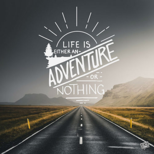 Life is an adventure or nothing.