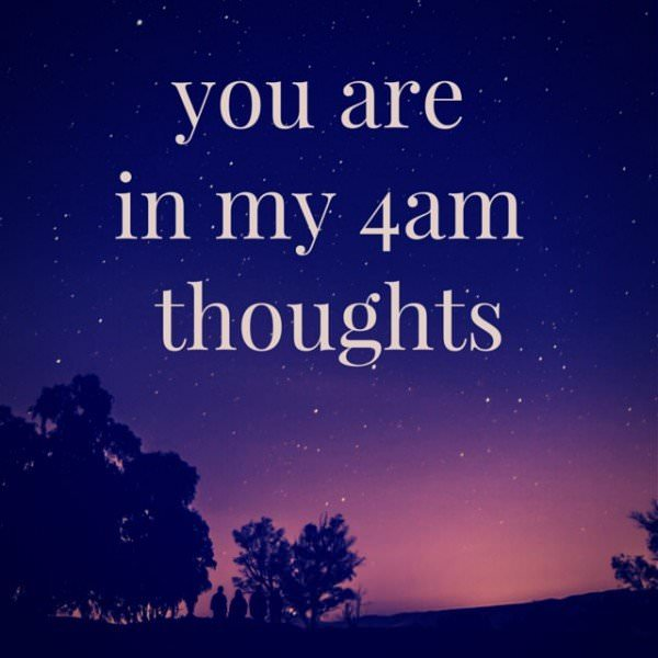 You are in my 4am thoughts.