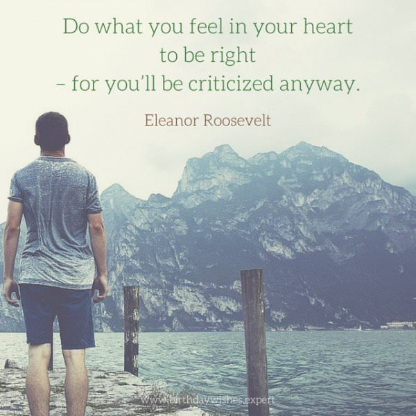 Do what you feel in your heart to be right -for you'll be criticized anyway. Eleanor Roosevelt