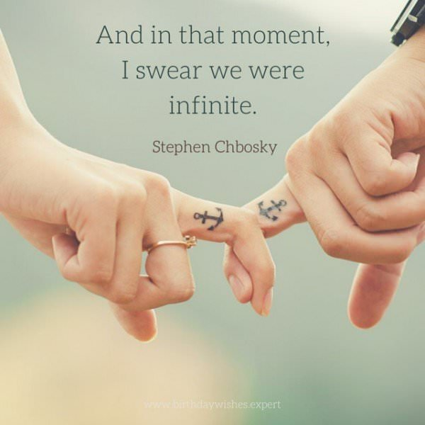 And in that moment, I swear we were infinite. Stephen Chbosky