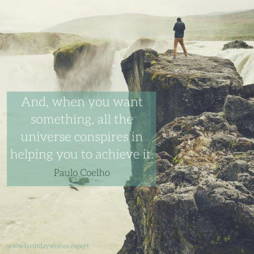 And, when you want something, all the universe conspires in helping you to achieve it. Paulo Coelho