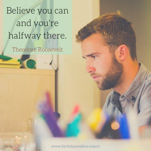 Believe you can and you're halfway there. Theodore Roosevelt