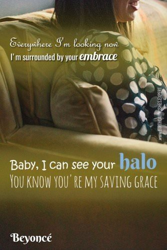 "Everywhere I'm looking now     I'm surrounded by your embrace     Baby, I can see your hal     You know you're my saving grace.  Beyonce - ""Halo"""