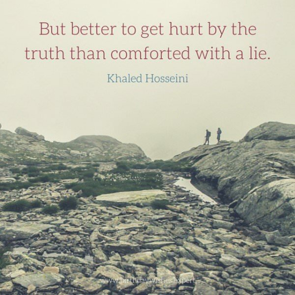 But better to get hurt by the truth than comforted with a lie. Khaled Hosseini