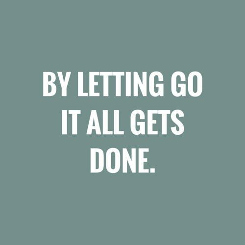 By letting go it all gets done.
