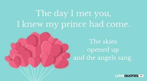The day I met you, I knew my prince had come. The skies opened up and the angels sang.