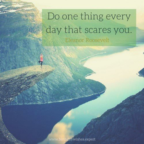 Do one think every day that scares you. Eleanor Roosevelt