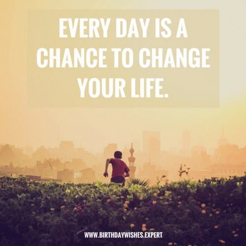 Everyday is a chance to change your life.