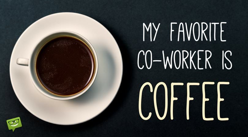 My favorite co-worker is coffee!