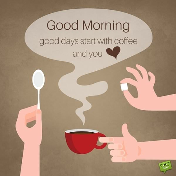 Good morning. Good days start with coffee and you.