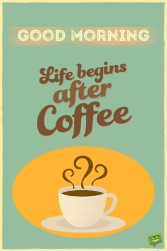 Life begins after coffee. Good Morning.
