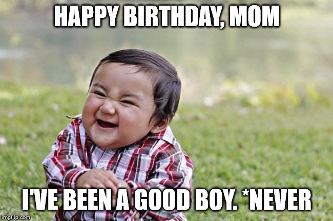 Happy Birthday, Mom. I've been a Good Boy. *Never