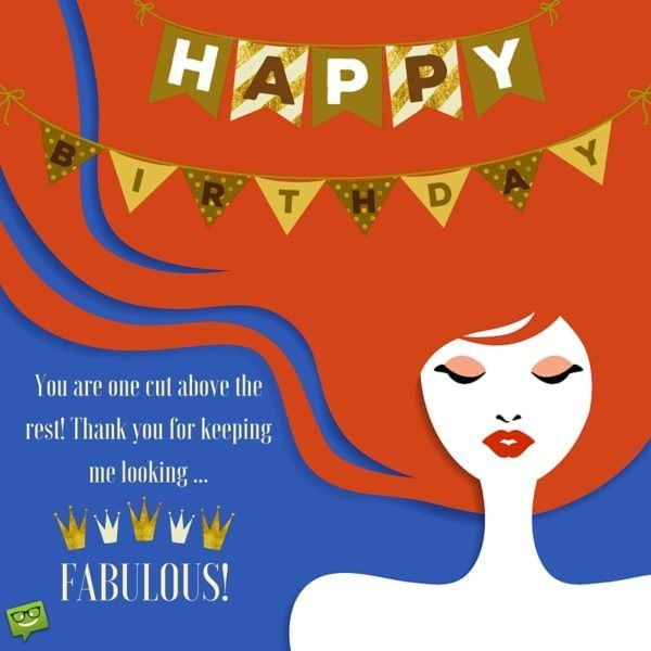 You are one cut above the rest! Happy Birthday to you! Thank you for keeping me looking fabulous!