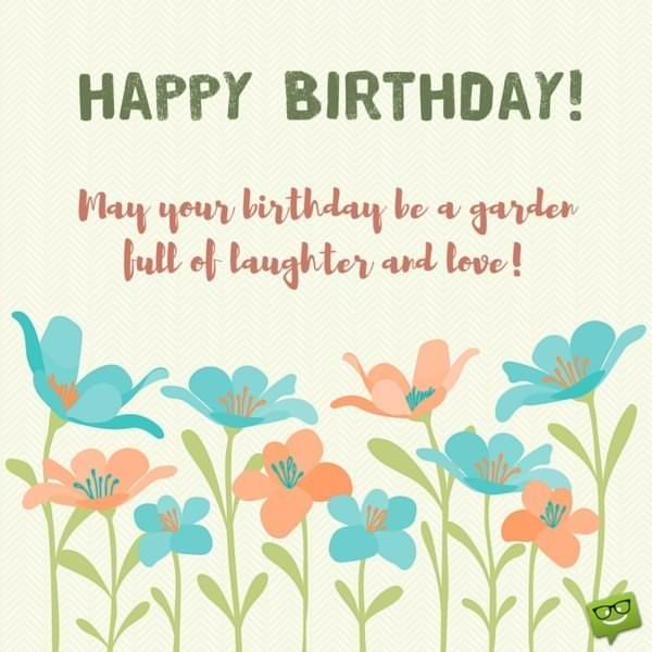 Happy Birthday! May your birthday be a garden full of laughter and love!