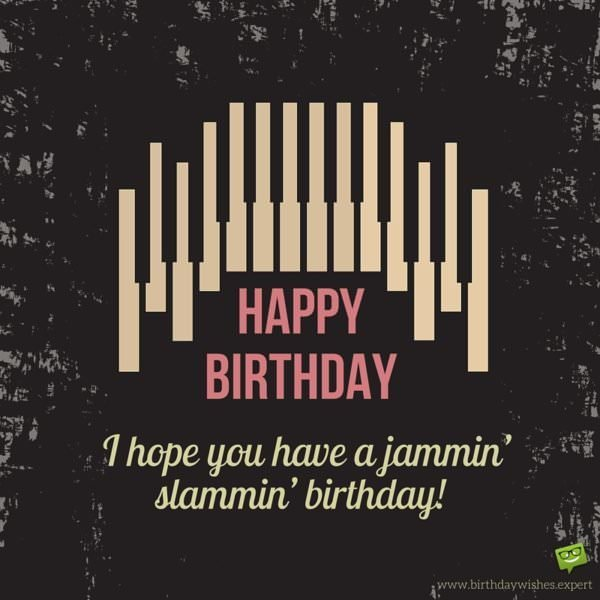 Happy Birthday. I hope you have a jammin' slammin' birthday!