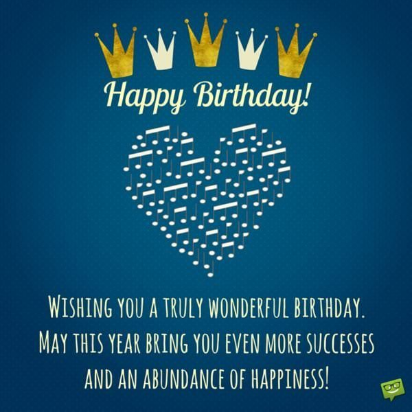 Wishing you a truly wonderful birthday. May this year bring you even more successes and an abundance of happiness! Happy Birthday!
