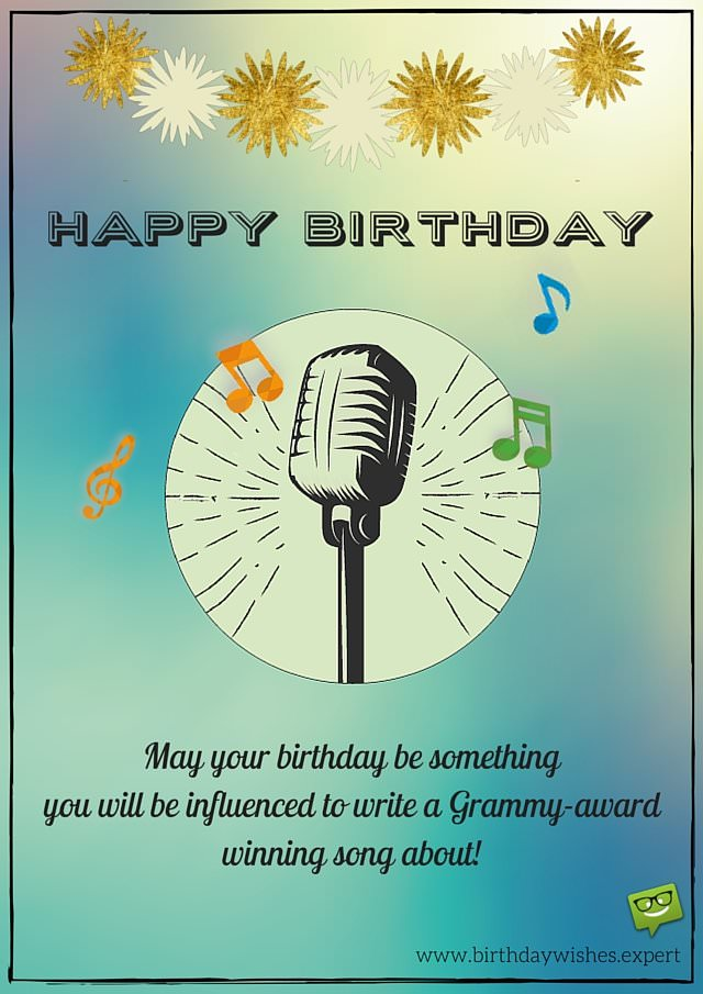 May your birthday be something you will be influenced to write a Grammy-award winning song about! Happy Birthday.