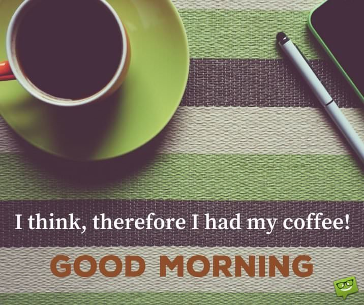 I think, therefore I had my coffee! Good Morning.