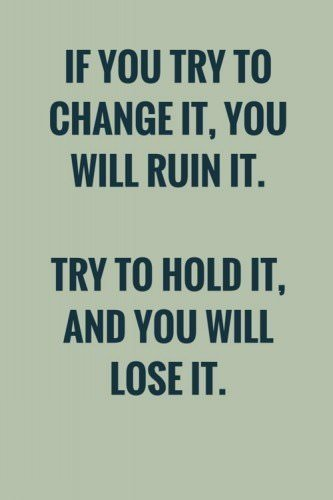 If you try to change it, you will ruin it. Try to hold it, and you will lose it. Lao Tzu