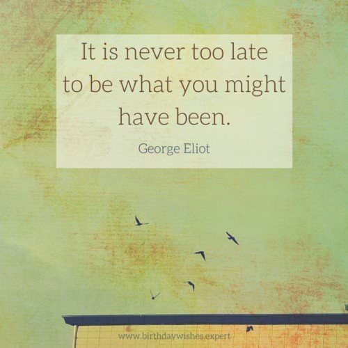 It is never too late to be what you might