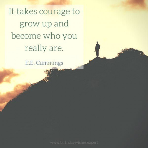 It takes courage to grow up and become who you really are. E.E.Cummings