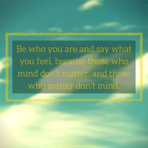 Be who you are and say what you feel, because those who mind don't matter, and those who matter don't mind.