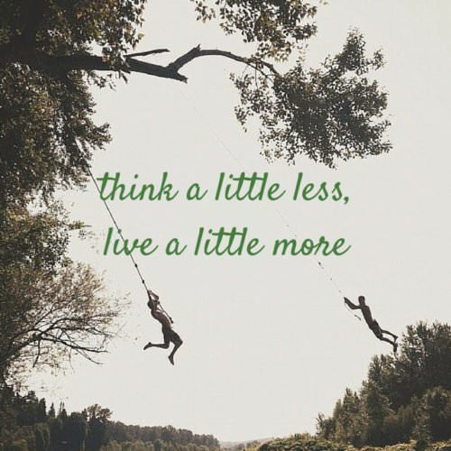 Think a little less, live a little more.