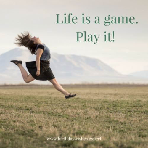 Life is a game. Play it!