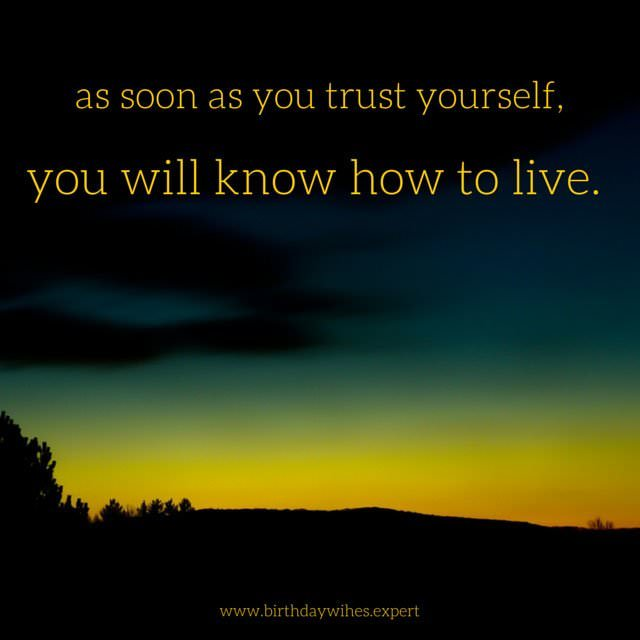 As Soon You Trust Yourself Will Know How To Live