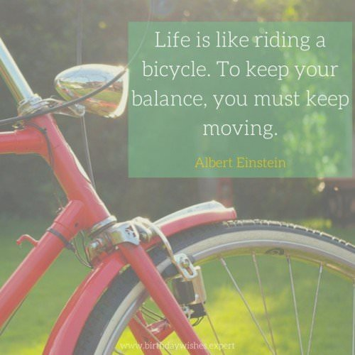 Life is like riding a bicycle. To keep your